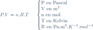 P.V=n.R.T    \;\;\;\;\;    \left \lbrace \begin{array}{} \text{P en Pascal} \\ \text{V en }m^3 \\ \text{n en }mol \\ \text{T en }Kelvin \\ \text{R en }Pa.m^3.K^{-1}.mol^{-1} \\ \end{array} \right.
